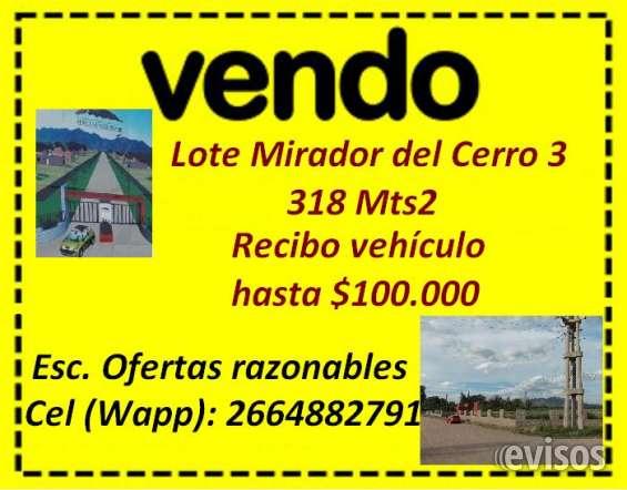 Vendo lote mirador del cerro 3, 318mts2, recibo vehículo hasta $ 100.000. escucho ofertas